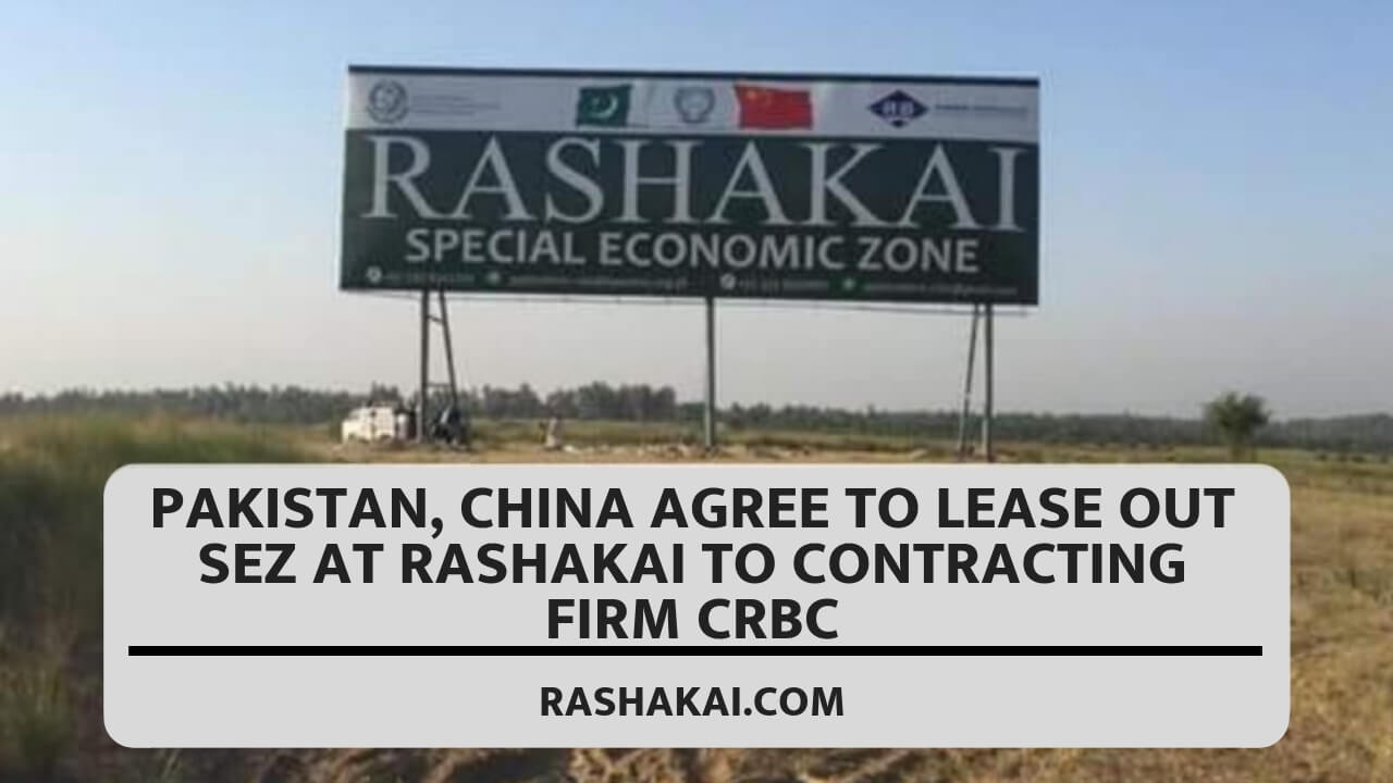 Pakistan, China agree to lease out SEZ at Rashakai to contracting firm CRBC