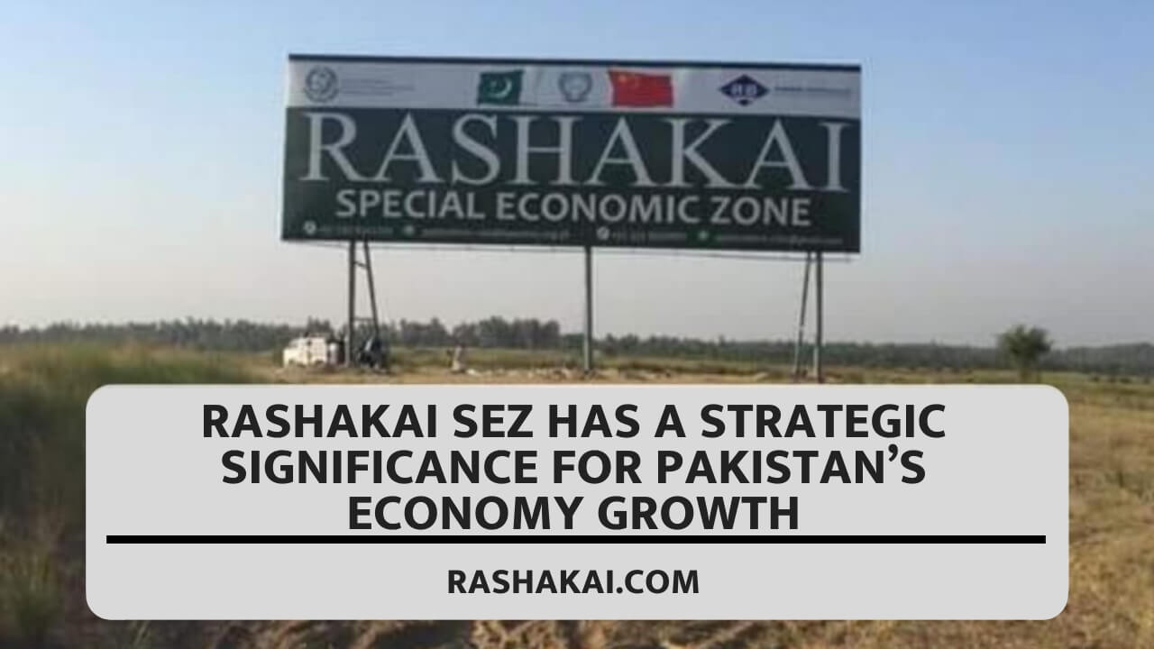 RASHAKAI SEZ HAS A STRATEGIC SIGNIFICANCE FOR PAKISTAN'S ECONOMY GROWTH